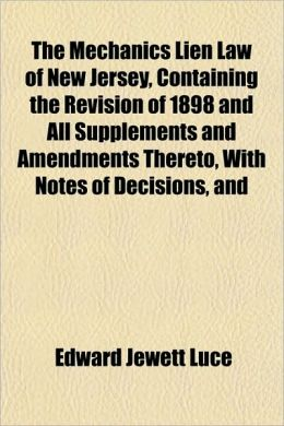 The Mechanics Lien Law of New Jersey, Containing the Revision of 1898 and All Supplements and Amendments Thereto, with Notes of Decisions, and