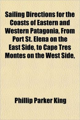 Sailing Directions for the Coasts of Eastern and Western Patagonia, from Port St. Elena on the East Side, to Cape Tres Montes on the West Side,
