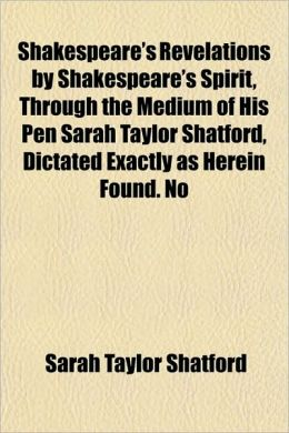Shakespeare's Revelations by Shakespeare's Spirit, Through the Medium of His Pen Sarah Taylor Shatford, Dictated Exactly as Herein Found. No