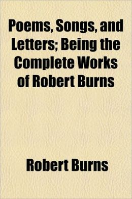 Poems, Songs, And Letters; Being The Complete Works Of Robert Burns