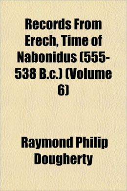 Records From Erech, Time Of Nabonidus (555-538 B.C.) (Volume 6)