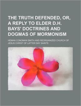 The Truth Defended, Or, a Reply to Elder D.H. Bays' Doctrines and Dogmas of Mormonism