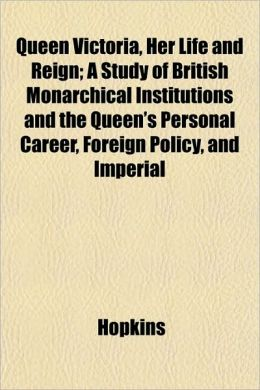 Queen Victoria, Her Life and Reign; A Study of British Monarchical Institutions and the Queen's Personal Career, Foreign Policy, and Imperial