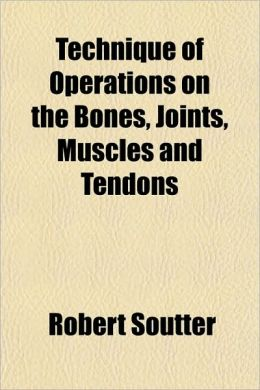Technique of Operations on the Bones, Joints, Muscles and Tendons