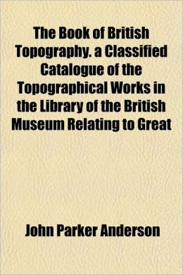 The Book of British Topography. a Classified Catalogue of the Topographical Works in the Library of the British Museum Relating to Great