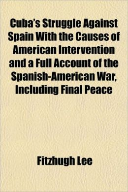 Cuba's Struggle Against Spain with the Causes of American Intervention and a Full Account of the Spanish-American War, Including Final Peace