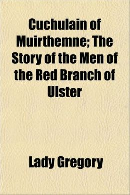 Cuchulain of Muirthemne; The Story of the Men of the Red Branch of Ulster