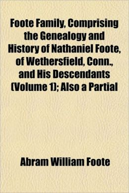 Foote Family, Comprising the Genealogy and History of Nathaniel Foote, of Wethersfield, Conn., and His Descendants (Volume 1); Also a Partial