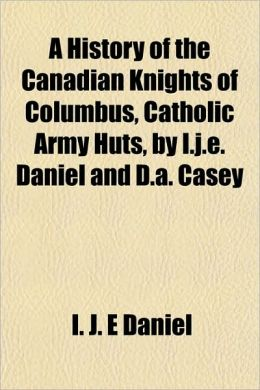 A History of the Canadian Knights of Columbus, Catholic Army Huts, by I J E Daniel and D a Casey