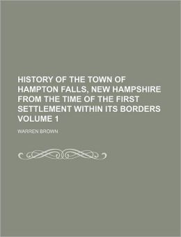 History of the Town of Hampton Falls, New Hampshire from the Time of the First Settlement Within Its Borders Volume 1