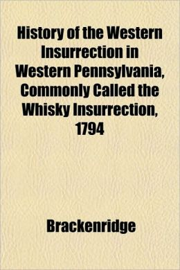 History of the Western Insurrection in Western Pennsylvania, Commonly Called the Whisky Insurrection, 1794