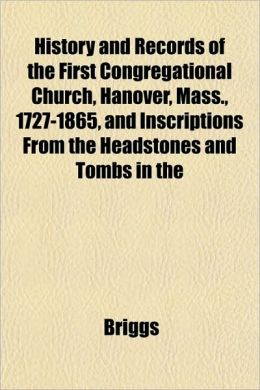 History and Records of the First Congregational Church, Hanover, Mass., 1727-1865, and Inscriptions from the Headstones and Tombs in the