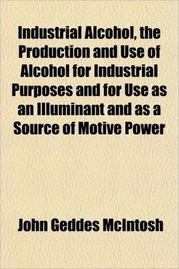 Industrial Alcohol, the Production and Use of Alcohol for Industrial Purposes and for Use as an Illuminant and as a Source of Motive Power