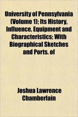 University of Pennsylvania (Volume 1); Its History, Influence, Equipment and Characteristics; With Biographical Sketches and Ports. of