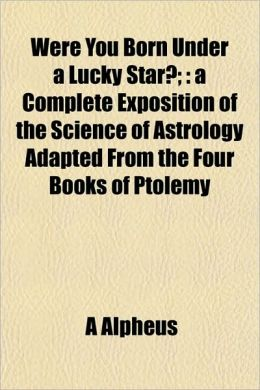 Were You Born Under a Lucky Star?;: A Complete Exposition of the Science of Astrology Adapted from the Four Books of Ptolemy