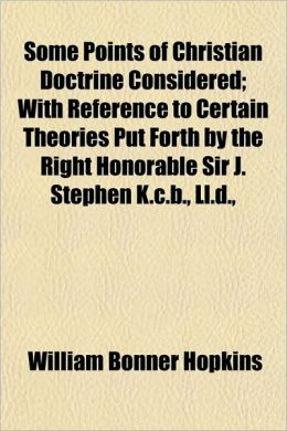Some Points of Christian Doctrine Considered; With Reference to Certain Theories Put Forth by the Right Honorable Sir J. Stephen K.C.B., LL.D.,