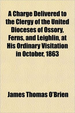A Charge Delivered to the Clergy of the United Dioceses of Ossory, Ferns, and Leighlin, at His Ordinary Visitation in October, 1863