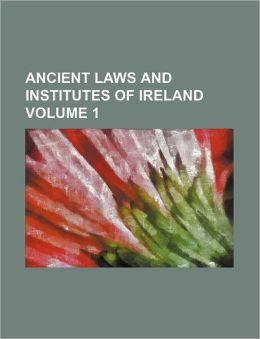 Ancient Laws and Institutes of Ireland Volume 1