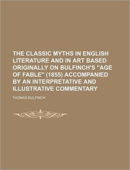 The Classic Myths In English Literature And In Art Based Originally On Bulfinch's Age Of Fable (1855) Accompanied By An Interpretative And