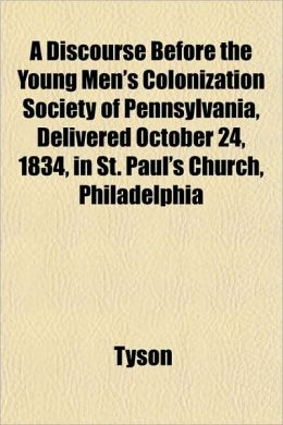 A Discourse Before the Young Men's Colonization Society of Pennsylvania, Delivered October 24, 1834, in St. Paul's Church, Philadelphia