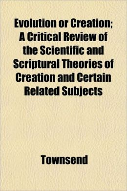 Evolution or Creation; A Critical Review of the Scientific and Scriptural Theories of Creation and Certain Related Subjects