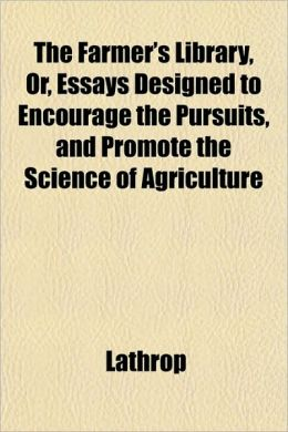The Farmer's Library, Or, Essays Designed to Encourage the Pursuits, and Promote the Science of Agriculture