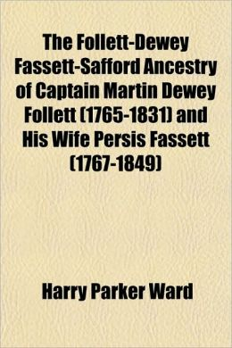 The Follett-Dewey Fassett-Safford Ancestry of Captain Martin Dewey Follett (1765-1831) and His Wife Persis Fassett (1767-1849)
