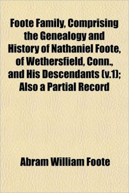 Foote Family, Comprising the Genealogy and History of Nathaniel Foote, of Wethersfield, Conn., and His Descendants (V.1); Also a Partial Record