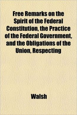Free Remarks on the Spirit of the Federal Constitution, the Practice of the Federal Government, and the Obligations of the Union, Respecting