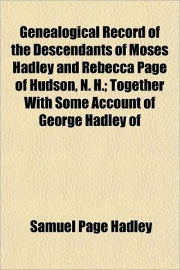 Genealogical Record of the Descendants of Moses Hadley and Rebecca Page of Hudson, N. H.; Together with Some Account of George Hadley of