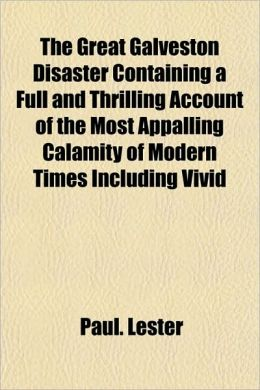 The Great Galveston Disaster Containing a Full and Thrilling Account of the Most Appalling Calamity of Modern Times Including Vivid
