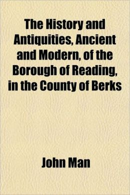 The History and Antiquities, Ancient and Modern, of the Borough of Reading, in the County of Berks