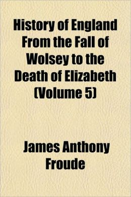 History Of England From The Fall Of Wolsey To The Death Of Elizabeth (Volume 5)
