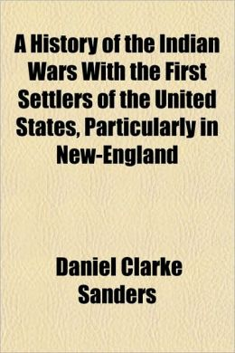 A History of the Indian Wars with the First Settlers of the United States, Particularly in New-England