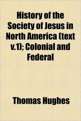 History of the Society of Jesus in North America (Text V.1); Colonial and Federal