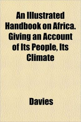 An Illustrated Handbook on Africa. Giving an Account of Its People, Its Climate