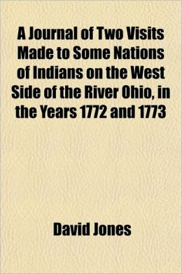 A Journal of Two Visits Made to Some Nations of Indians on the West Side of the River Ohio, in the Years 1772 and 1773
