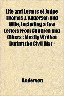 Life and Letters of Judge Thomas J. Anderson and Wife; Including a Few Letters from Children and Others: Mostly Written During the Civil War: