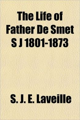 The Life of Father de Smet S J 1801-1873