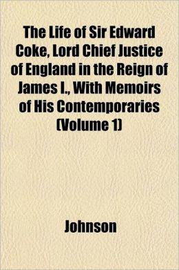 The Life of Sir Edward Coke, Lord Chief Justice of England in the Reign of James I., with Memoirs of His Contemporaries Volume 1