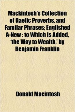 Mackintosh's Collection of Gaelic Proverbs, and Familar Phrases; Englished A-New: To Which Is Added, 'The Way to Wealth, ' by Benjamin Franklin