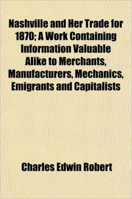 Nashville and Her Trade for 1870; A Work Containing Information Valuable Alike to Merchants, Manufacturers, Mechanics, Emigrants and Capitalists