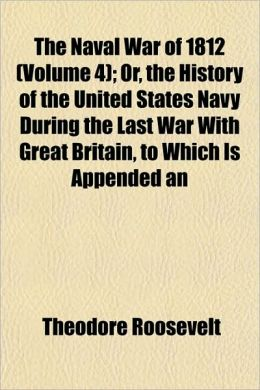 The Naval War Of 1812 (Volume 4); Or, The History Of The United States Navy During The Last War With Great Britain, To Which Is Appended An