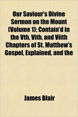 Our Saviour's Divine Sermon on the Mount (Volume 1); Contain'd in the Vth, Vith, and Viith Chapters of St. Matthew's Gospel, Explained, and the