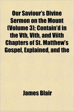 Our Saviour's Divine Sermon on the Mount (Volume 3); Contain'd in the Vth, Vith, and Viith Chapters of St. Matthew's Gospel, Explained, and the