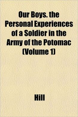 Our Boys. the Personal Experiences of a Soldier in the Army of the Potomac (Volume 1)