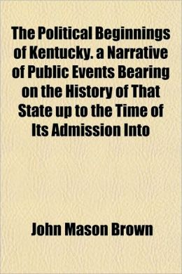 The Political Beginnings of Kentucky. a Narrative of Public Events Bearing on the History of That State Up to the Time of Its Admission Into