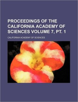 Proceedings of the California Academy of Sciences Volume 7, PT. 1