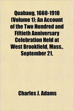 Quabaug, 1660-1910 (Volume 1); An Account of the Two Hundred and Fiftieth Anniversary Celebration Held at West Brookfield, Mass., September 21,