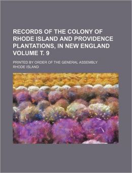 Records of the Colony of Rhode Island and Providence Plantations, in New England Volume . 9; Printed by Order of the General Assembly